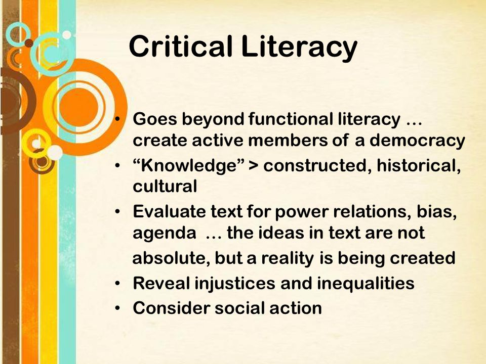 Critical Literacy Goes beyond functional literacy … create active members of a democracy Knowledge > constructed, historical, cultural Evaluate text for power relations, bias, agenda … the ideas in text are not absolute, but a reality is being created Reveal injustices and inequalities Consider social action