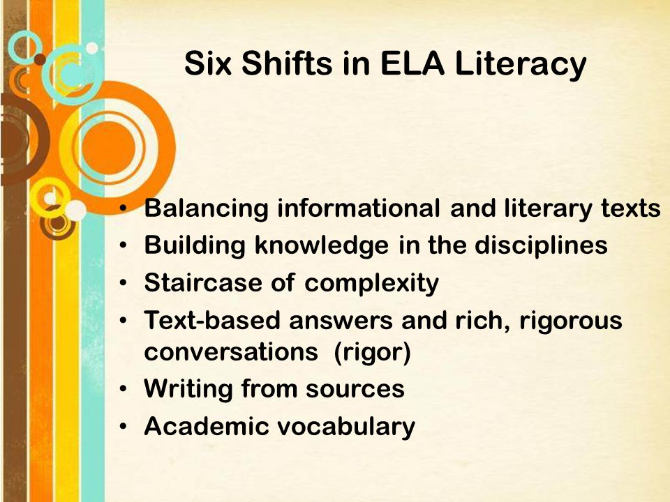 Six Shifts in ELA Literacy Balancing informational and literary texts Building knowledge in the disciplines Staircase of complexity Text-based answers and rich, rigorous conversations (rigor) Writing from sources Academic vocabulary