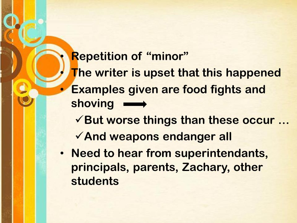 Repetition of minor The writer is upset that this happened Examples given are food fights and shoving But worse things than these occur … And weapons endanger all Need to hear from superintendants, principals, parents, Zachary, other students