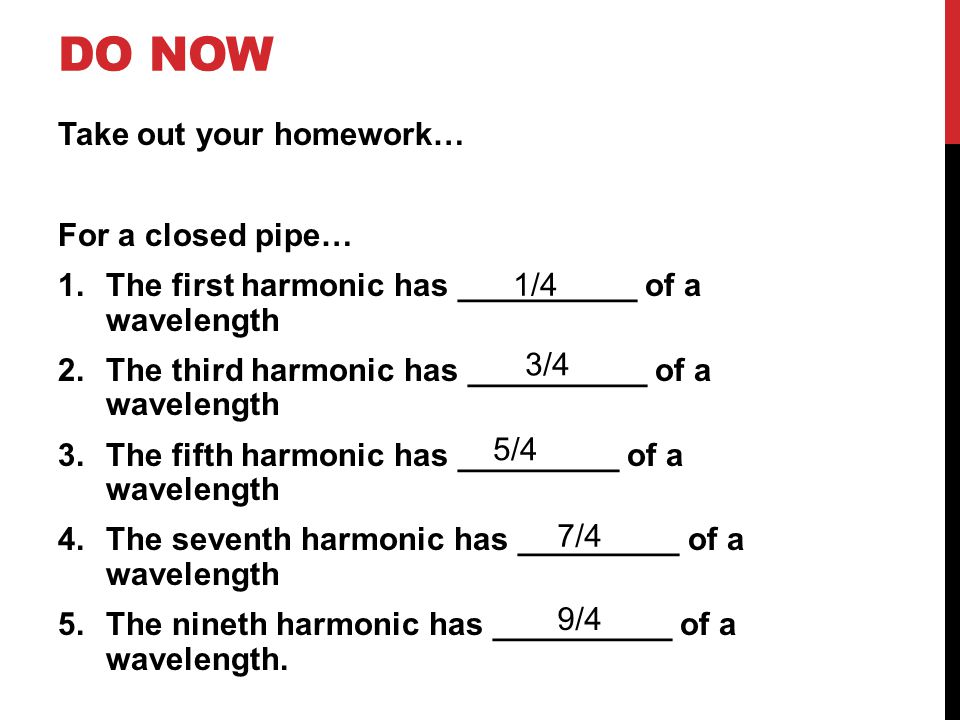 DO NOW Take out your homework… For a closed pipe… 1.The first harmonic has __________ of a wavelength 2.The third harmonic has __________ of a wavelen