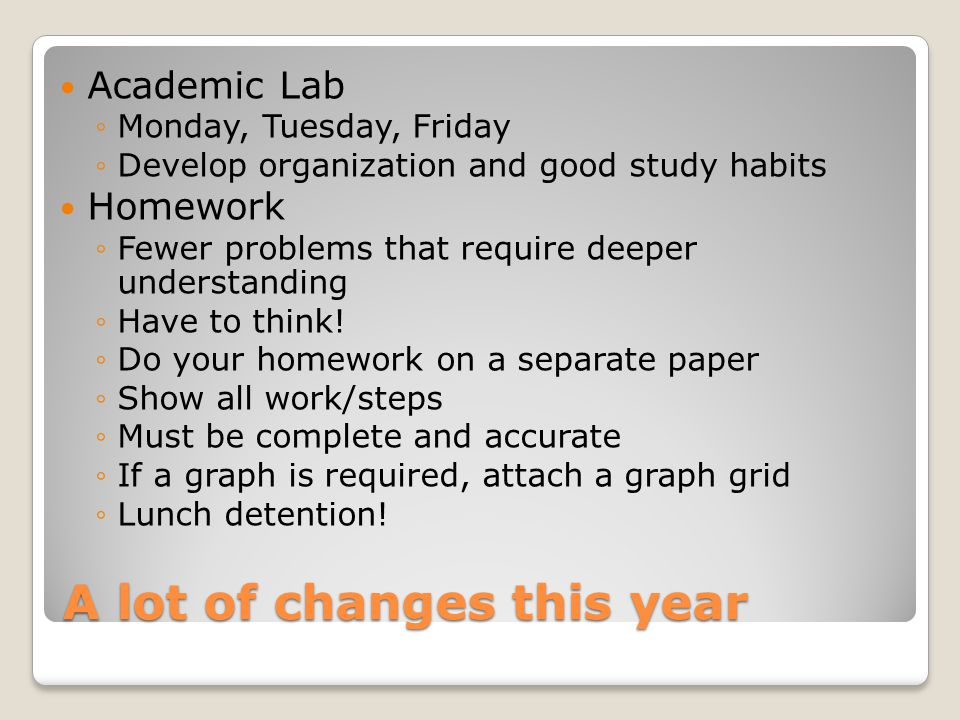 A lot of changes this year Academic Lab ◦Monday, Tuesday, Friday ◦Develop organization and good study habits Homework ◦Fewer problems that require dee