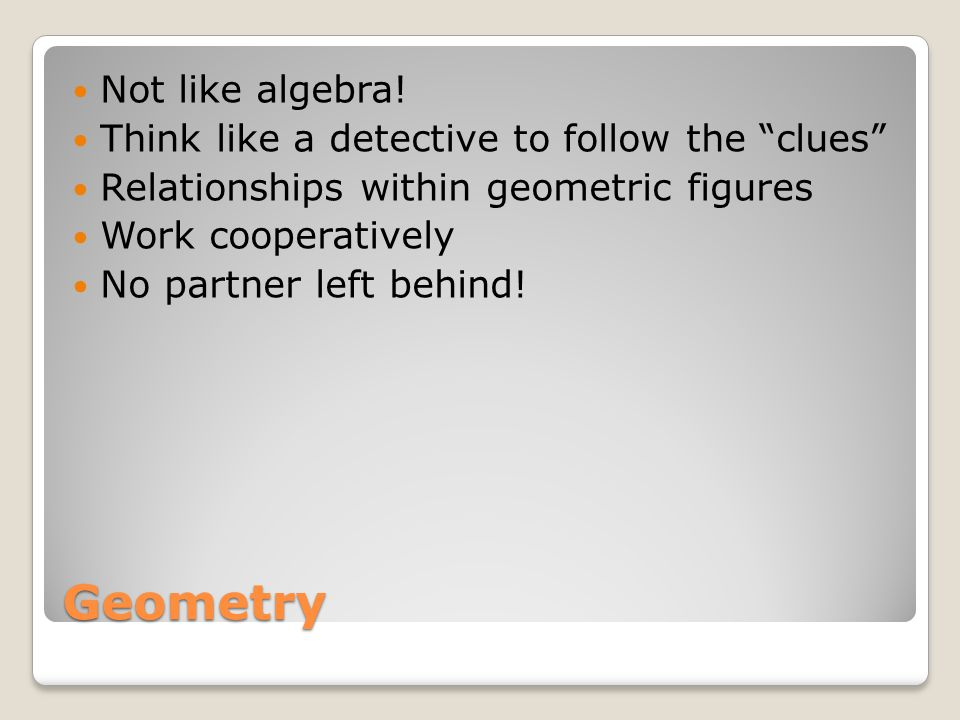 "Geometry Not like algebra! Think like a detective to follow the ""clues"" Relationships within geometric figures Work cooperatively No partner left behi"