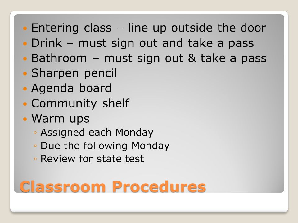 Classroom Procedures Entering class – line up outside the door Drink – must sign out and take a pass Bathroom – must sign out & take a pass Sharpen pencil Agenda board Community shelf Warm ups ◦Assigned each Monday ◦Due the following Monday ◦Review for state test