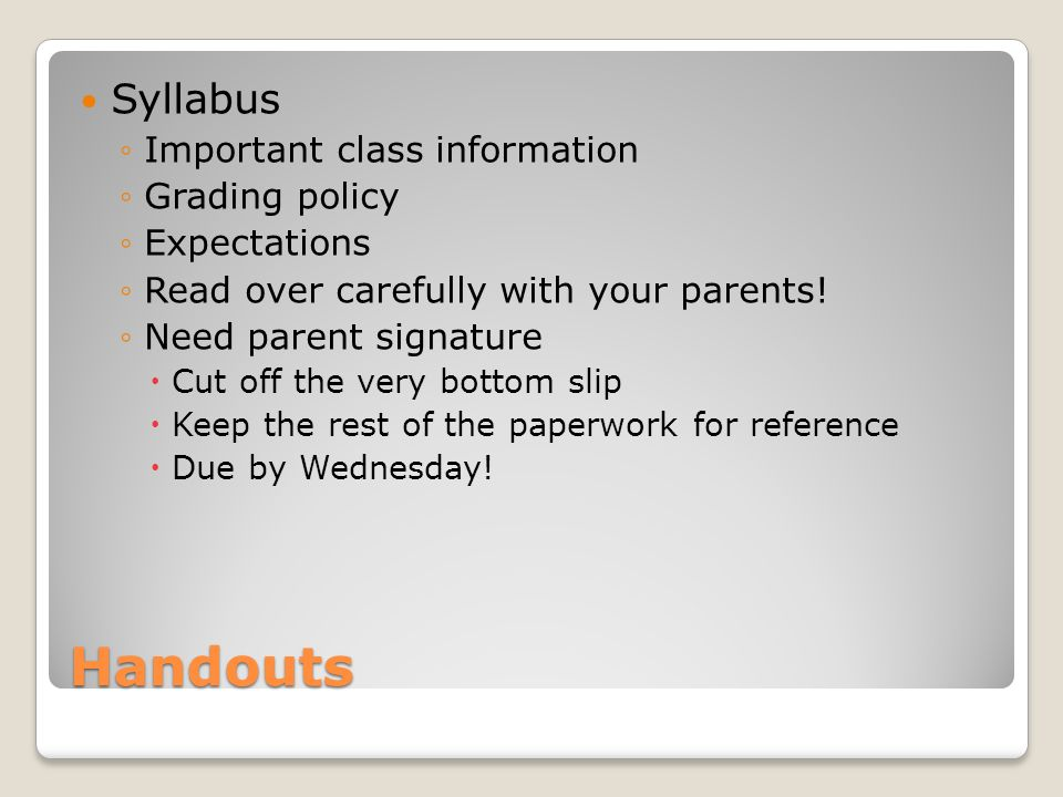 Handouts Syllabus ◦Important class information ◦Grading policy ◦Expectations ◦Read over carefully with your parents.