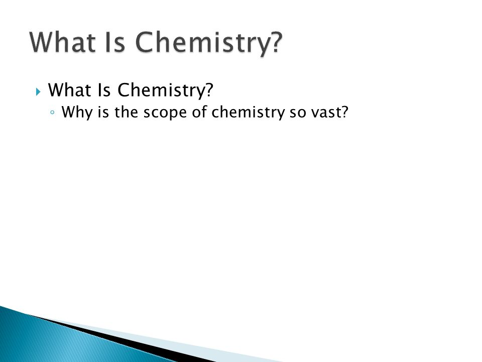  What Is Chemistry? ◦ Why is the scope of chemistry so vast? 1.1