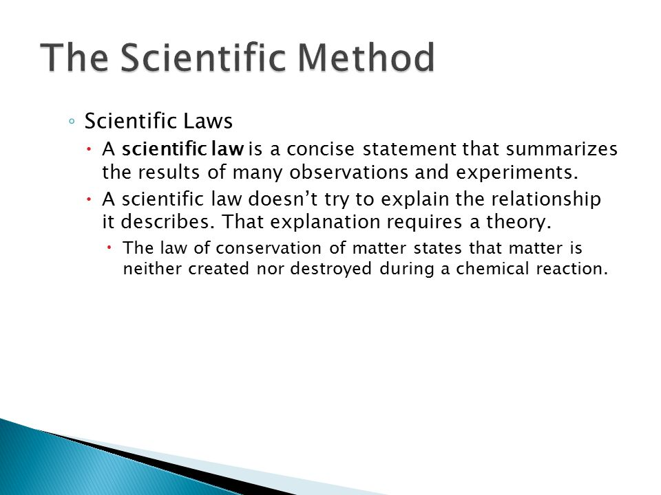 ◦ Scientific Laws  A scientific law is a concise statement that summarizes the results of many observations and experiments.  A scientific law doesn
