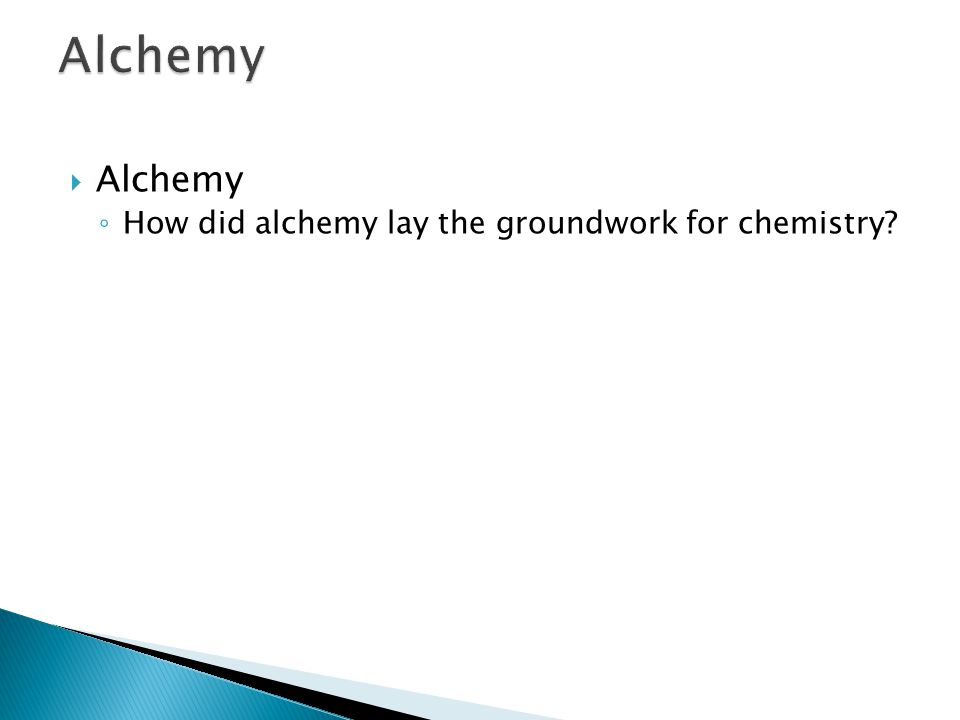  Alchemy ◦ How did alchemy lay the groundwork for chemistry? 1.3