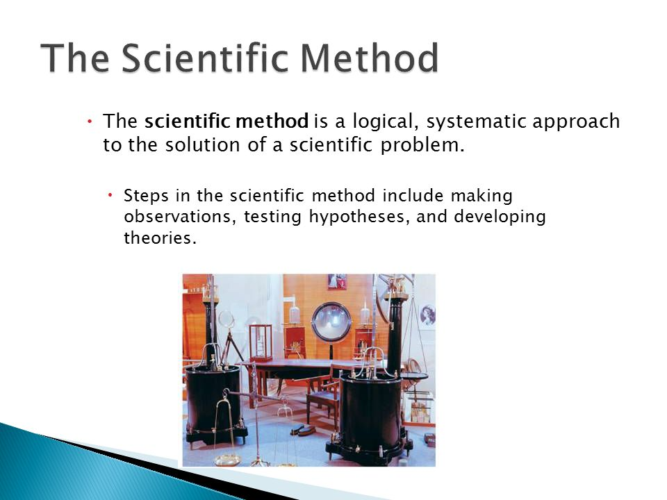  The scientific method is a logical, systematic approach to the solution of a scientific problem.  Steps in the scientific method include making obs