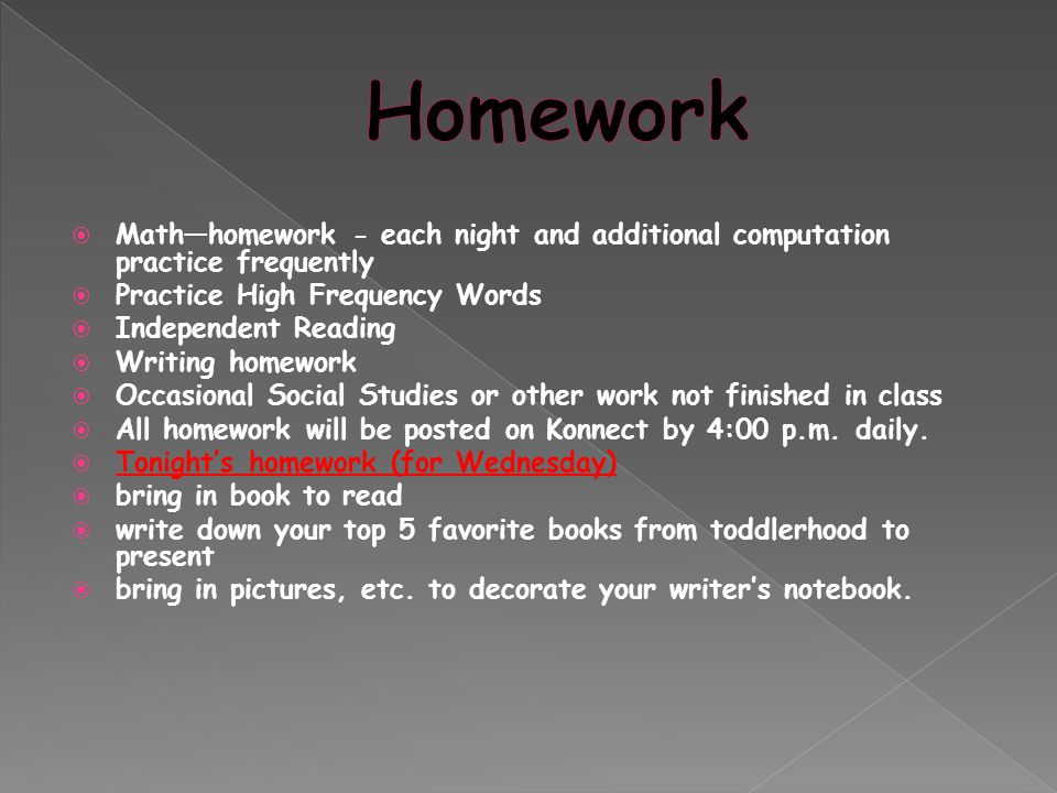  Math—homework - each night and additional computation practice frequently  Practice High Frequency Words  Independent Reading  Writing homework  Occasional Social Studies or other work not finished in class  All homework will be posted on Konnect by 4:00 p.m.