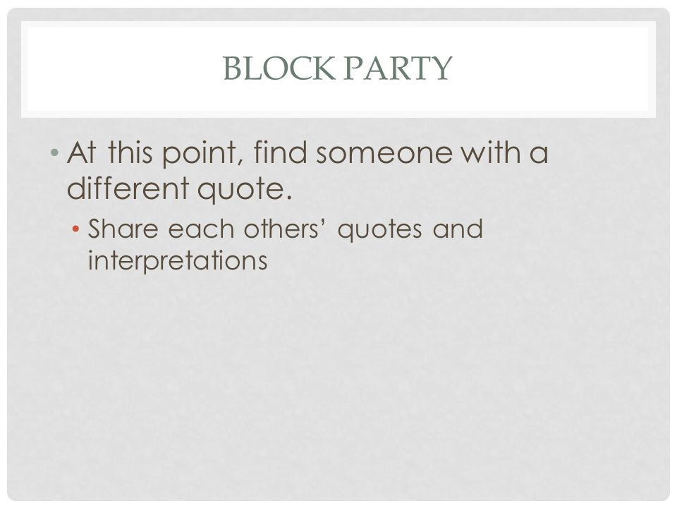 BLOCK PARTY At this point, find someone with a different quote. Share each others' quotes and interpretations