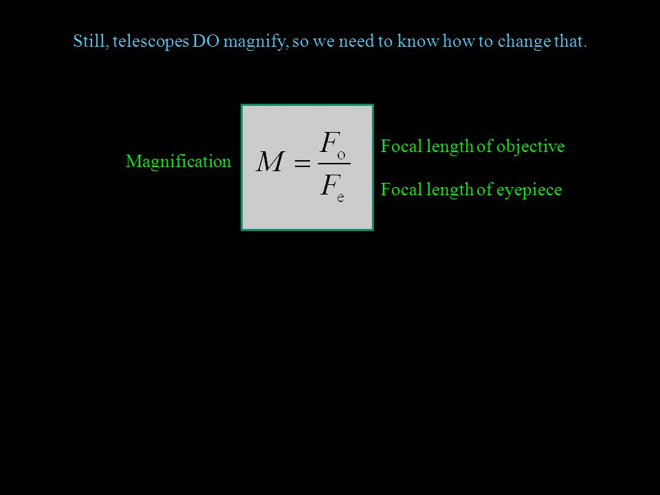 Still, telescopes DO magnify, so we need to know how to change that. Magnification Focal length of objective Focal length of eyepiece