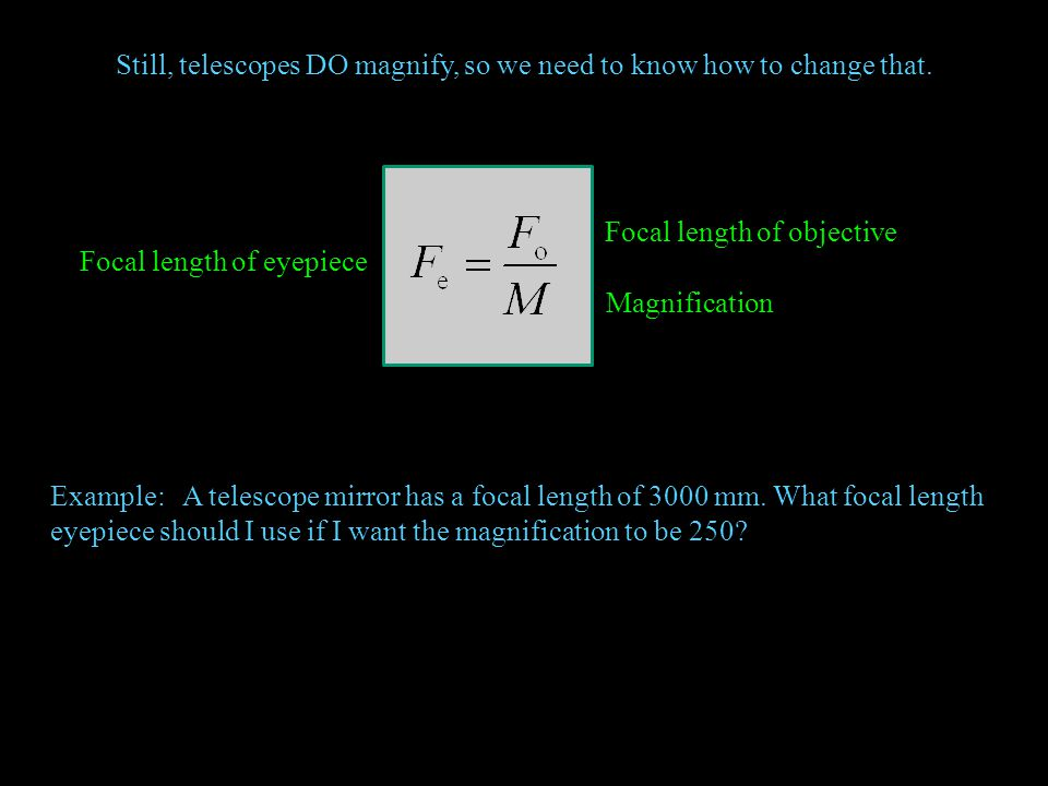 Still, telescopes DO magnify, so we need to know how to change that. Magnification Focal length of objective Focal length of eyepiece Example: A teles
