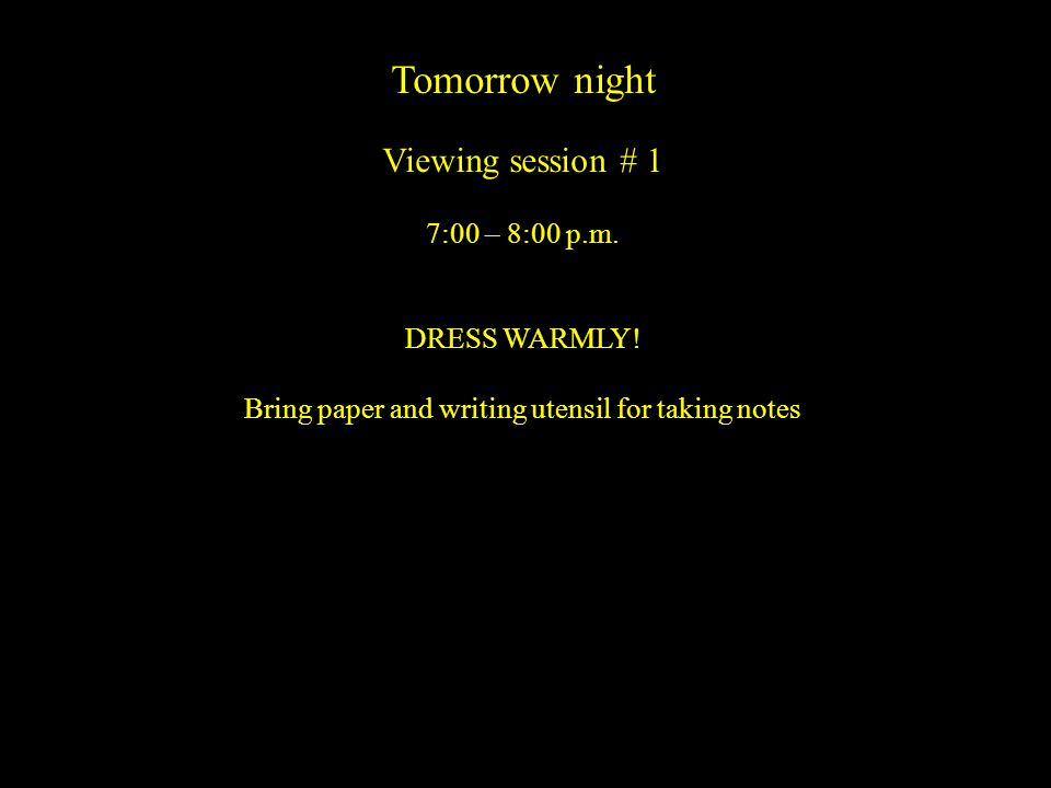 Tomorrow night Viewing session # 1 7:00 – 8:00 p.m. DRESS WARMLY! Bring paper and writing utensil for taking notes