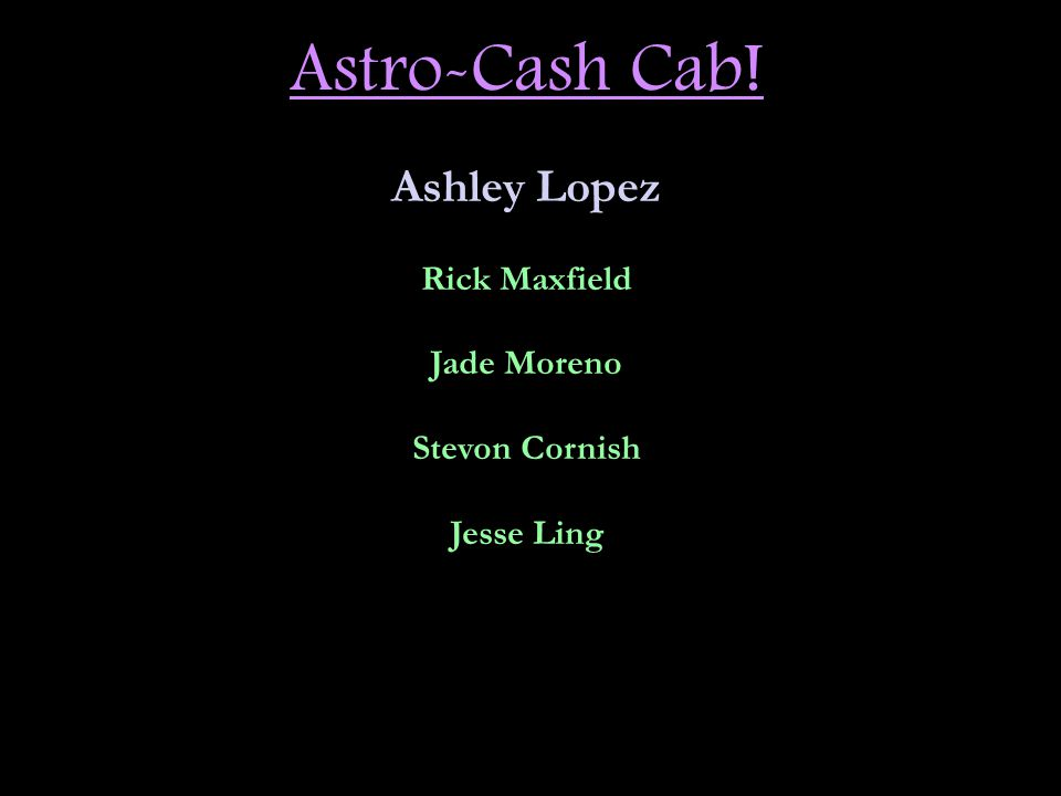 Astro-Cash Cab! Ashley Lopez Rick Maxfield Jade Moreno Stevon Cornish Jesse Ling