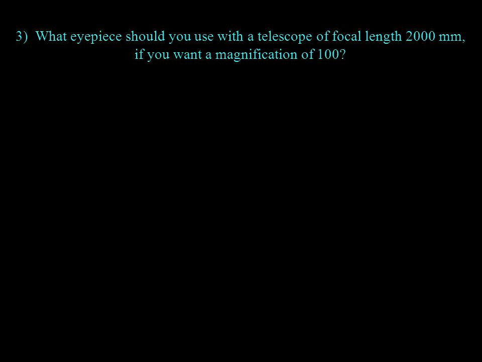 3) What eyepiece should you use with a telescope of focal length 2000 mm, if you want a magnification of 100?