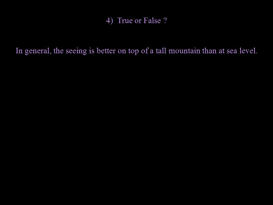4) True or False ? In general, the seeing is better on top of a tall mountain than at sea level.