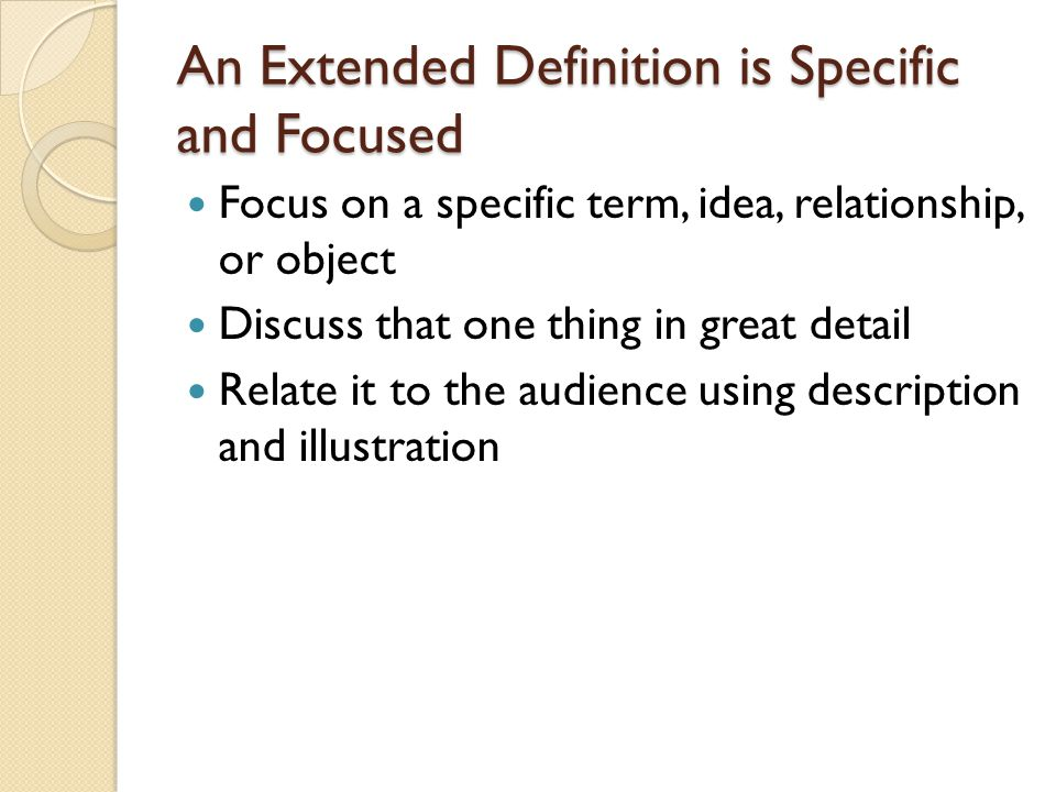 An Extended Definition is Specific and Focused Focus on a specific term, idea, relationship, or object Discuss that one thing in great detail Relate i