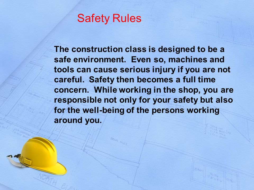Safety Rules The construction class is designed to be a safe environment.