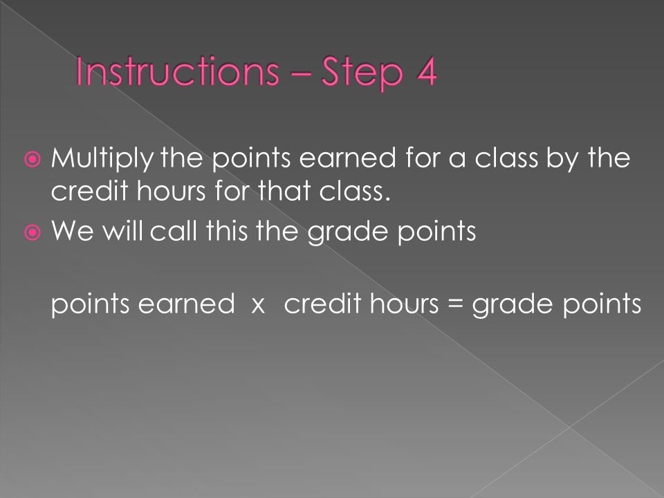  Multiply the points earned for a class by the credit hours for that class.  We will call this the grade points points earned xcredit hours = grade