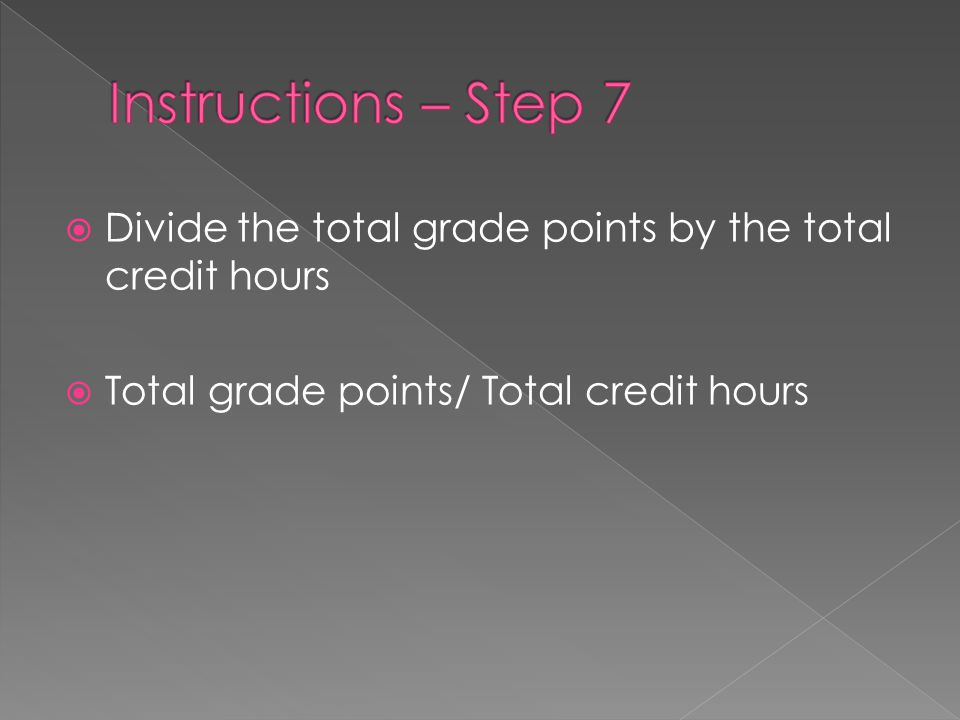  Divide the total grade points by the total credit hours  Total grade points/ Total credit hours