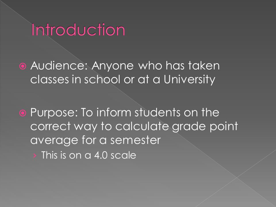  Audience: Anyone who has taken classes in school or at a University  Purpose: To inform students on the correct way to calculate grade point averag