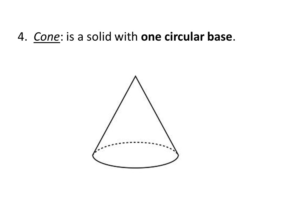 4. Cone: is a solid with one circular base.