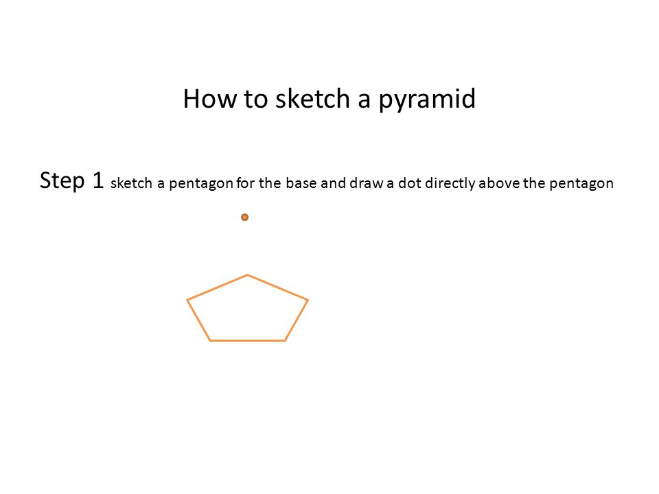 How to sketch a pyramid Step 1 sketch a pentagon for the base and draw a dot directly above the pentagon