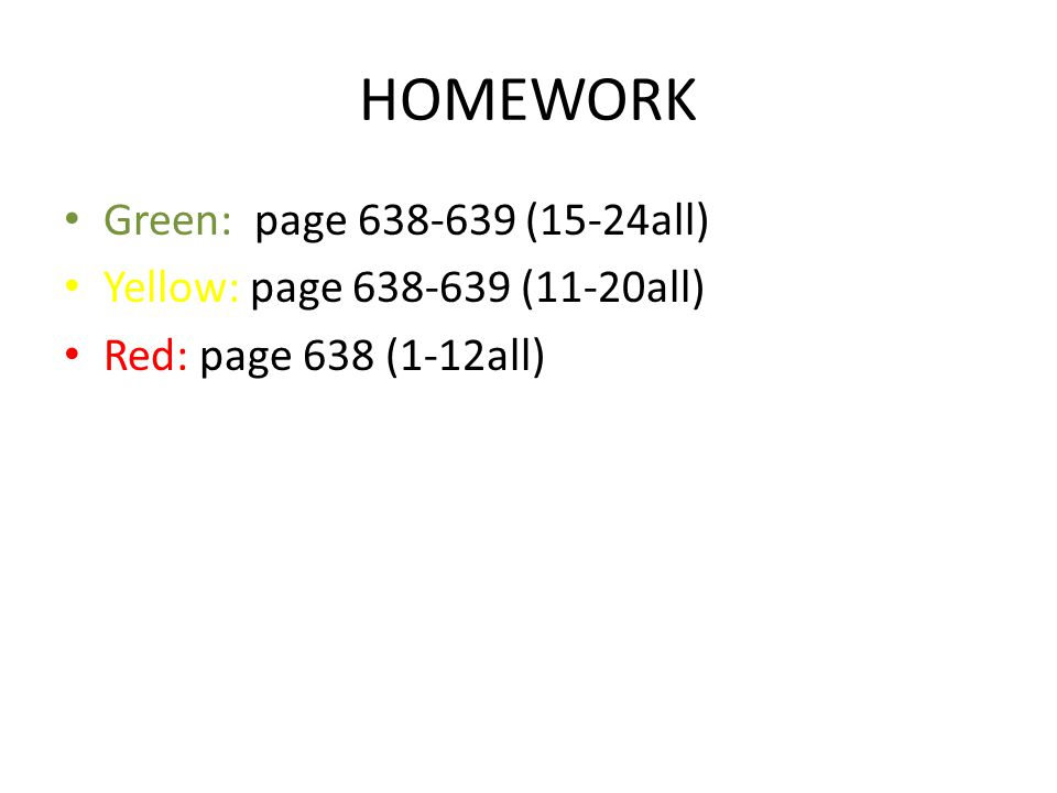 HOMEWORK Green: page 638-639 (15-24all) Yellow: page 638-639 (11-20all) Red: page 638 (1-12all)
