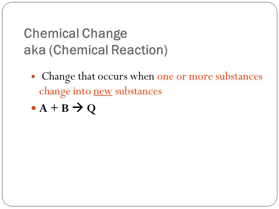 Chemical Change aka (Chemical Reaction) Change that occurs when one or more substances change into new substances A + B  Q