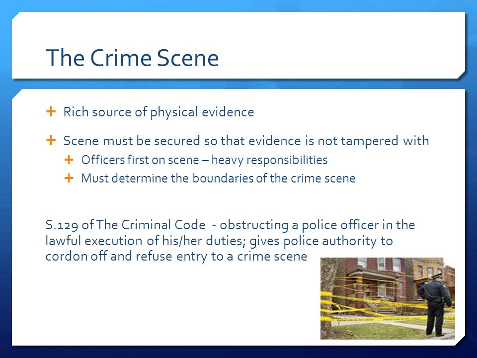 The Crime Scene  Rich source of physical evidence  Scene must be secured so that evidence is not tampered with  Officers first on scene – heavy res