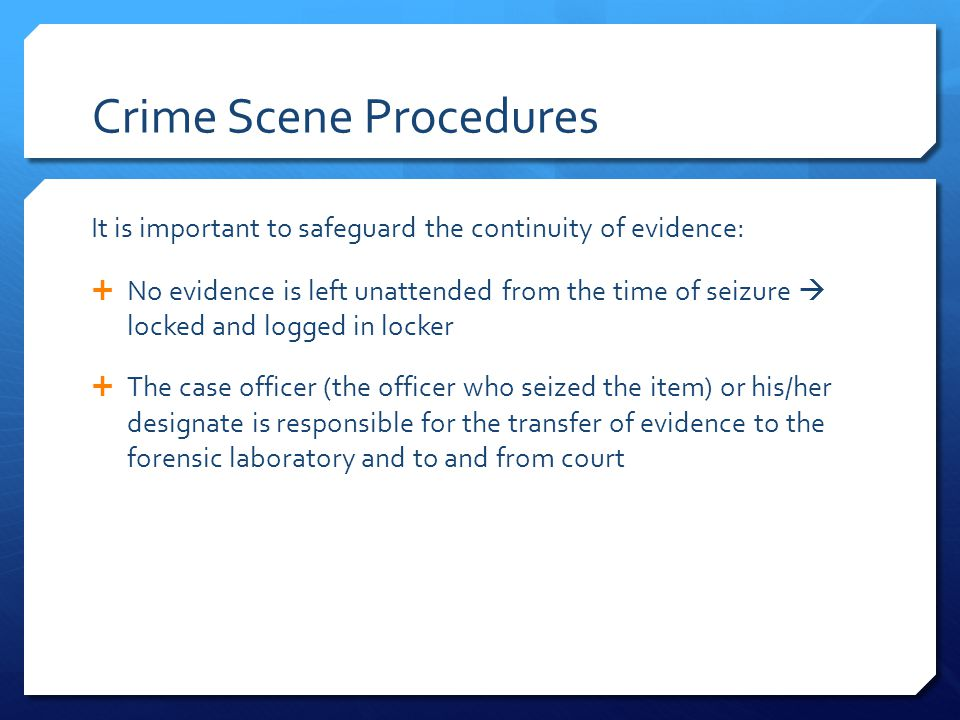 Crime Scene Procedures It is important to safeguard the continuity of evidence:  No evidence is left unattended from the time of seizure  locked and