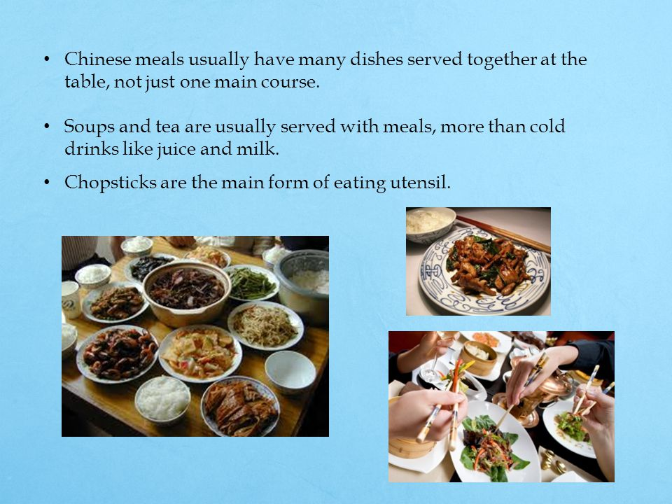 Chinese meals usually have many dishes served together at the table, not just one main course. Soups and tea are usually served with meals, more than