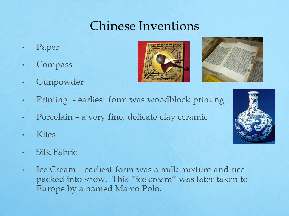 Chinese Inventions Paper Compass Gunpowder Printing - earliest form was woodblock printing Porcelain – a very fine, delicate clay ceramic Kites Silk Fabric Ice Cream – earliest form was a milk mixture and rice packed into snow.