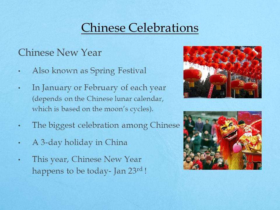 Chinese Celebrations Chinese New Year Also known as Spring Festival In January or February of each year (depends on the Chinese lunar calendar, which is based on the moon's cycles).
