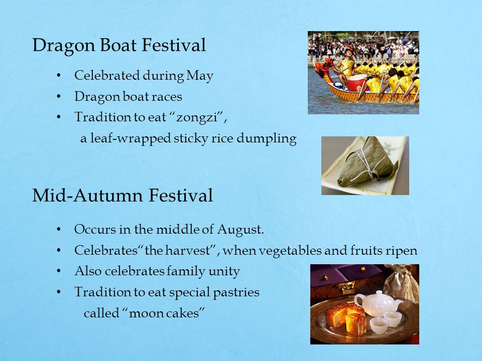Dragon Boat Festival Celebrated during May Dragon boat races Tradition to eat zongzi , a leaf-wrapped sticky rice dumpling Mid-Autumn Festival Occurs in the middle of August.
