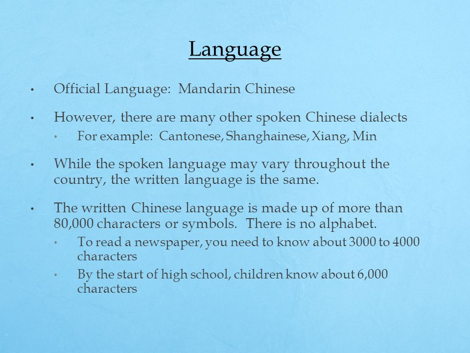Language Official Language: Mandarin Chinese However, there are many other spoken Chinese dialects For example: Cantonese, Shanghainese, Xiang, Min Wh