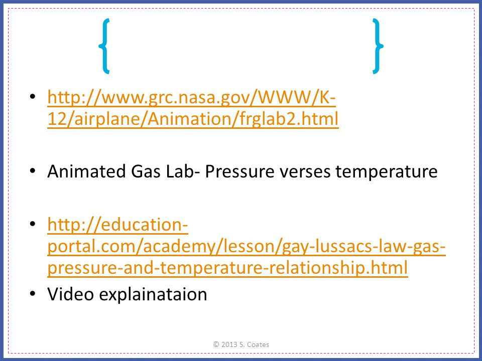 http://www.grc.nasa.gov/WWW/K- 12/airplane/Animation/frglab2.html http://www.grc.nasa.gov/WWW/K- 12/airplane/Animation/frglab2.html Animated Gas Lab- Pressure verses temperature http://education- portal.com/academy/lesson/gay-lussacs-law-gas- pressure-and-temperature-relationship.html http://education- portal.com/academy/lesson/gay-lussacs-law-gas- pressure-and-temperature-relationship.html Video explainataion © 2013 S.