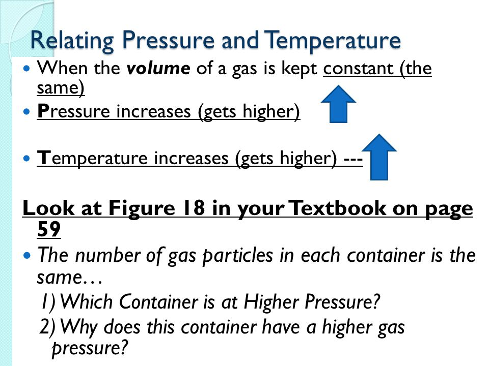 Relating Pressure and Temperature When the volume of a gas is kept constant (the same) Pressure increases (gets higher) Temperature increases (gets higher) --- Look at Figure 18 in your Textbook on page 59 The number of gas particles in each container is the same… 1) Which Container is at Higher Pressure.