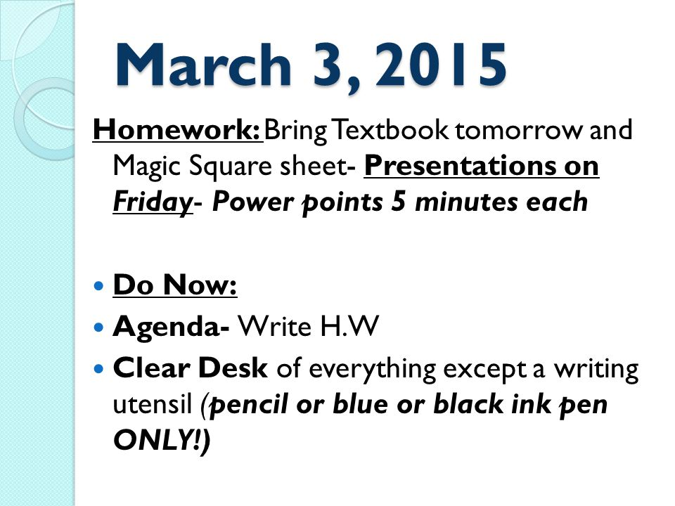 March 3, 2015 Homework: Bring Textbook tomorrow and Magic Square sheet- Presentations on Friday- Power points 5 minutes each Do Now: Agenda- Write H.W Clear Desk of everything except a writing utensil (pencil or blue or black ink pen ONLY!)