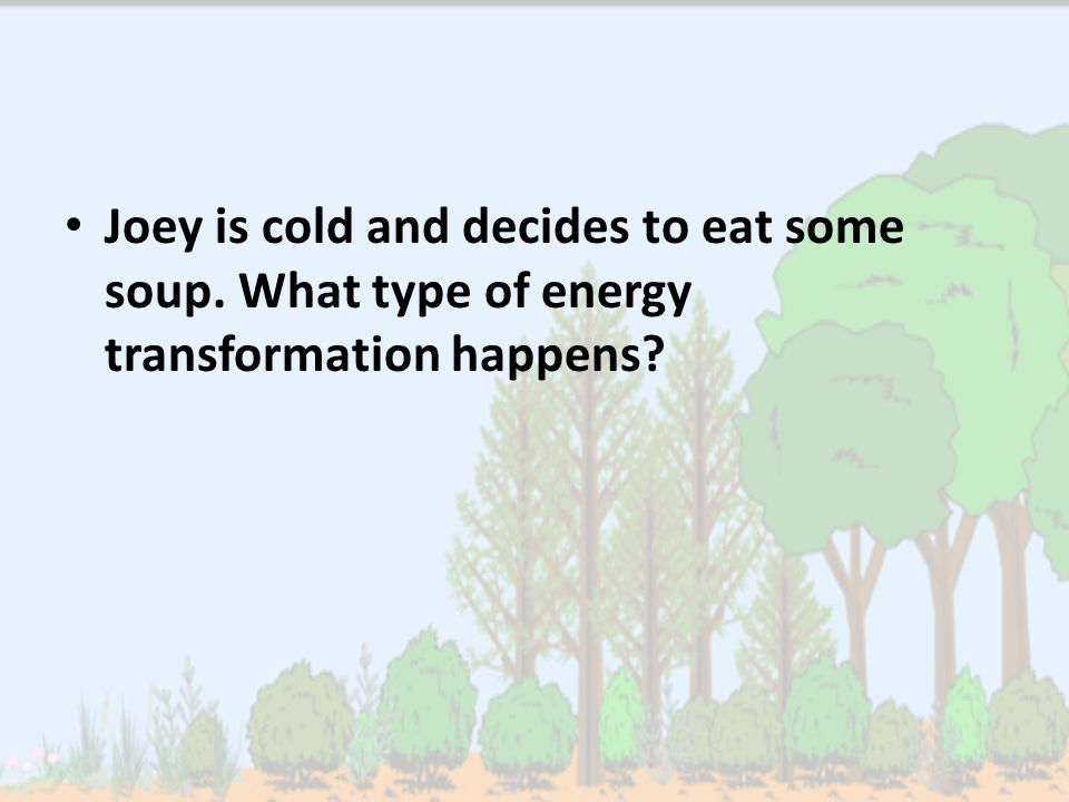 Joey is cold and decides to eat some soup. What type of energy transformation happens?