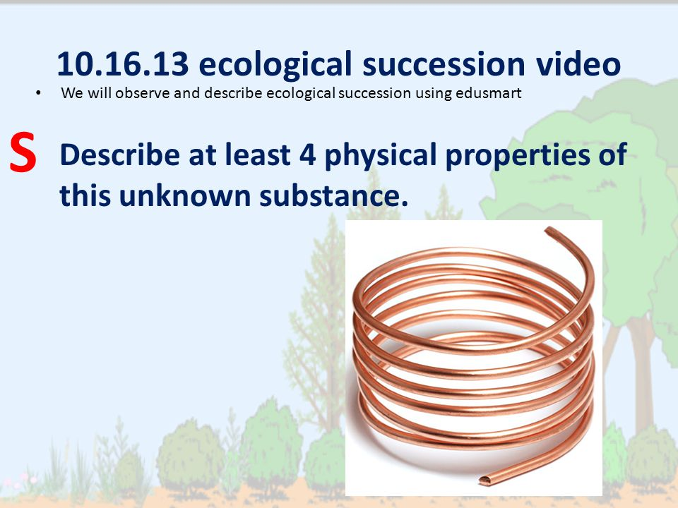 10.16.13 ecological succession video Describe at least 4 physical properties of this unknown substance. We will observe and describe ecological succes