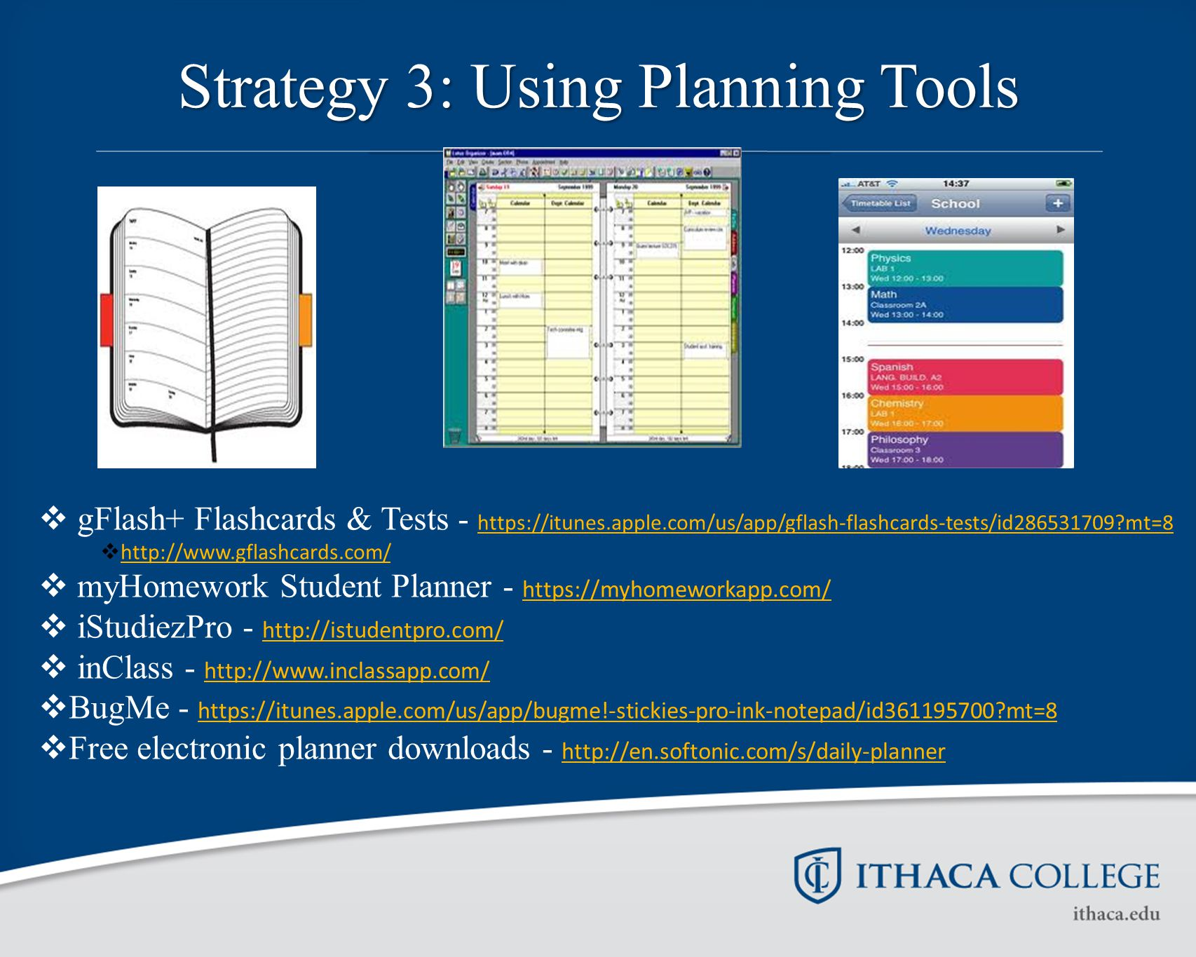Strategy 3: Using Planning Tools  gFlash+ Flashcards & Tests - https://itunes.apple.com/us/app/gflash-flashcards-tests/id286531709 mt=8 https://itunes.apple.com/us/app/gflash-flashcards-tests/id286531709 mt=8  http://www.gflashcards.com/ http://www.gflashcards.com/  myHomework Student Planner - https://myhomeworkapp.com/ https://myhomeworkapp.com/  iStudiezPro - http://istudentpro.com/ http://istudentpro.com/  inClass - http://www.inclassapp.com/ http://www.inclassapp.com/  BugMe - https://itunes.apple.com/us/app/bugme!-stickies-pro-ink-notepad/id361195700 mt=8 https://itunes.apple.com/us/app/bugme!-stickies-pro-ink-notepad/id361195700 mt=8  Free electronic planner downloads - http://en.softonic.com/s/daily-planner http://en.softonic.com/s/daily-planner