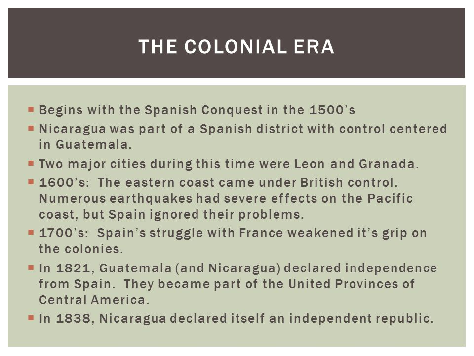  Begins with the Spanish Conquest in the 1500's  Nicaragua was part of a Spanish district with control centered in Guatemala.