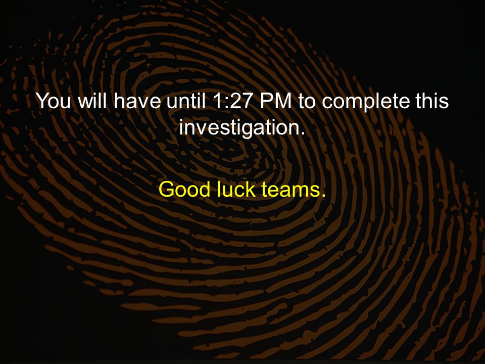 You will have until 1:27 PM to complete this investigation. Good luck teams.