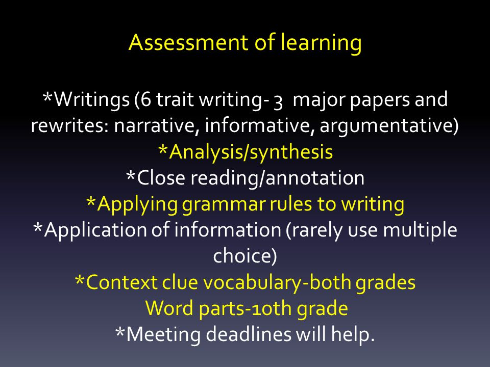 Assessment of learning *Writings (6 trait writing- 3 major papers and rewrites: narrative, informative, argumentative) *Analysis/synthesis *Close reading/annotation *Applying grammar rules to writing *Application of information (rarely use multiple choice) *Context clue vocabulary-both grades Word parts-1oth grade *Meeting deadlines will help.