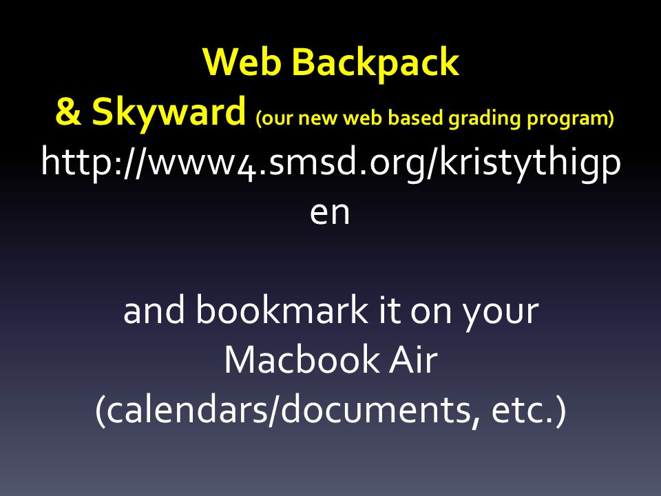 Web Backpack & Skyward (our new web based grading program) http://www4.smsd.org/kristythigp en and bookmark it on your Macbook Air (calendars/documents, etc.)