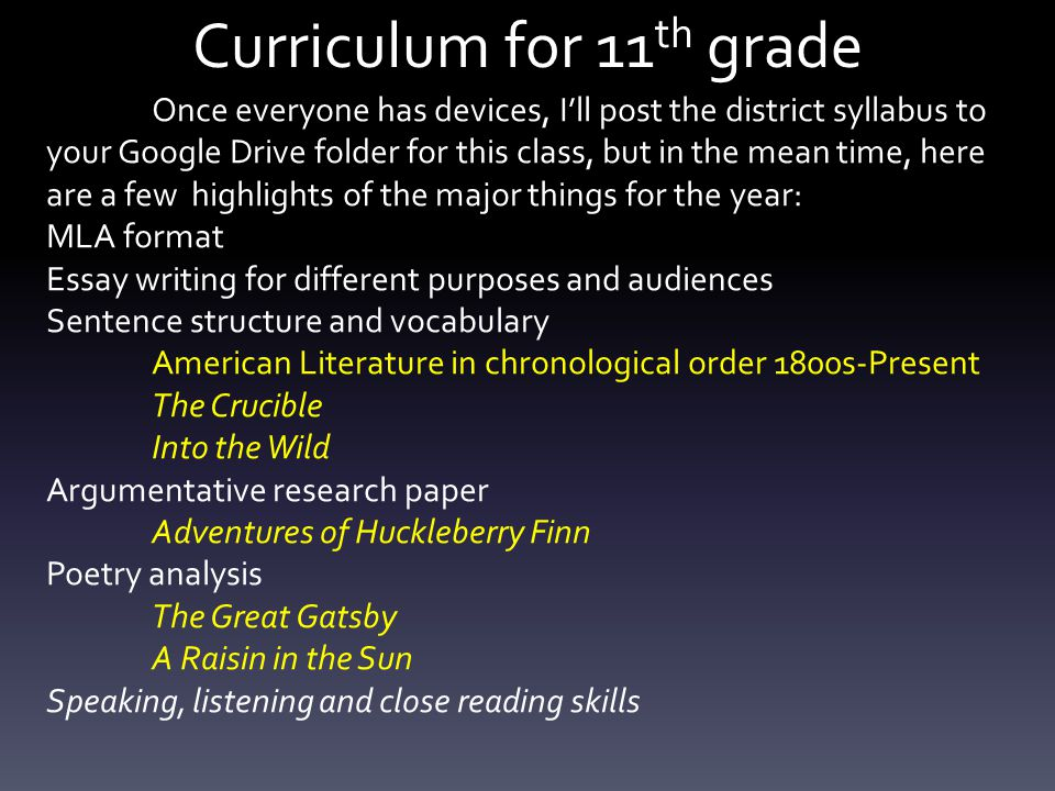 Curriculum for 11 th grade Once everyone has devices, I'll post the district syllabus to your Google Drive folder for this class, but in the mean time, here are a few highlights of the major things for the year: MLA format Essay writing for different purposes and audiences Sentence structure and vocabulary American Literature in chronological order 1800s-Present The Crucible Into the Wild Argumentative research paper Adventures of Huckleberry Finn Poetry analysis The Great Gatsby A Raisin in the Sun Speaking, listening and close reading skills