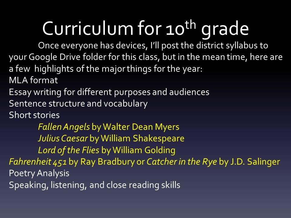 Curriculum for 10 th grade Once everyone has devices, I'll post the district syllabus to your Google Drive folder for this class, but in the mean time, here are a few highlights of the major things for the year: MLA format Essay writing for different purposes and audiences Sentence structure and vocabulary Short stories Fallen Angels by Walter Dean Myers Julius Caesar by William Shakespeare Lord of the Flies by William Golding Fahrenheit 451 by Ray Bradbury or Catcher in the Rye by J.D.