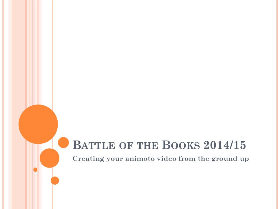 B ATTLE OF THE B OOKS 2014/15 Creating your animoto video from the ground up