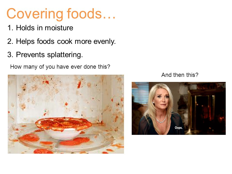 Covering foods… 1.Holds in moisture 2.Helps foods cook more evenly.
